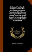 Fiske and Fisk Family. Being the Record of the Descendants of Symond Fiske, Lord of the Manor of Stadhaugh, Suffolk County, Englan
