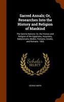 Sacred Annals; Or, Researches Into the History and Religion of Mankind: The Gentile Nations: Or, the History and Religion of the E