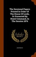 The Sessional Papers Printed In Order Of The House Of Lords, Or Presented By Royal Command, In The Session 1874