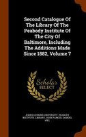 Second Catalogue Of The Library Of The Peabody Institute Of The City Of Baltimore, Including The Additions Made Since 1882, Volume
