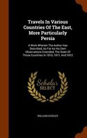 Travels In Various Countries Of The East, More Particularly Persia: A Work Wherein The Author Has Described, As Far As His Own Obs
