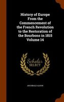 History of Europe From the Commencement of the French Revolution to the Restoration of the Bourbons in 1815 Volume 14