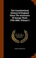 The Constitutional History Of England Since The Accession Of George Third, 1760-1860, Volume 2