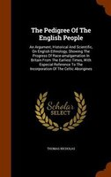 The Pedigree Of The English People: An Argument, Historical And Scientific, On English Ethnology, Showing The Progress Of Race-ama