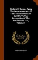History Of Europe From The Commencement Of The French Revolution In 1789, To The Restoration Of The Bourbons In 1815, Volume 4