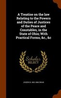 A Treatise on the law Relating to the Powers and Duties of Justices of the Peace and Constables, in the State of Ohio; With Practi