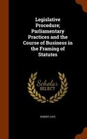 Legislative Procedure; Parliamentary Practices and the Course of Business in the Framing of Statutes
