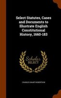 Select Statutes, Cases and Documents to Illustrate English Constitutional History, 1660-183