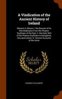 A Vindication of the Ancient History of Ireland: Wherein Is Shewn, I. the Descent of Its Old Inhabitants From the Phaeno-Scythians