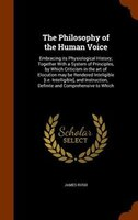 The Philosophy of the Human Voice: Embracing its Physiological History; Together With a System of Principles, by Which Criticism i