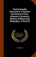 Encyclopaedia Americana. A Popular Dictionary Of Arts, Sciences, Literature, History, Politics And Biography. A New Ed