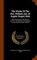 The Works Of The Rev. William Jay, Of Argyle Chapel, Bath: Short Discourses To Be Read In Families. The Christian Contemplated In