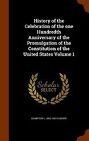History of the Celebration of the one Hundredth Anniversary of the Promulgation of the Constitution of the United States Volume 1