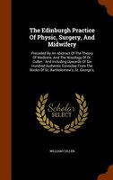 The Edinburgh Practice Of Physic, Surgery, And Midwifery: Preceded By An Abstract Of The Theory Of Medicine, And The Nosology Of D