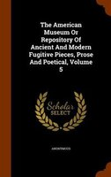 The American Museum Or Repository Of Ancient And Modern Fugitive Pieces, Prose And Poetical, Volume 5