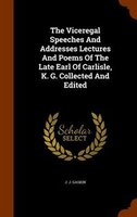 The Viceregal Speeches And Addresses Lectures And Poems Of The Late Earl Of Carlisle, K. G. Collected And Edited
