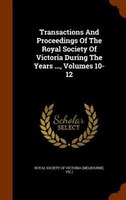 Transactions And Proceedings Of The Royal Society Of Victoria During The Years ..., Volumes 10-12