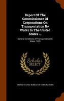 Report Of The Commissioner Of Corporations On Transportation By Water In The United States ...: General Conditions Of Transportati