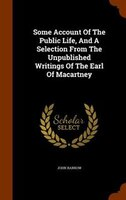 Some Account Of The Public Life, And A Selection From The Unpublished Writings Of The Earl Of Macartney