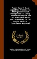 Weekly Notes Of Cases Argued And Determined In The Supreme Court Of Pennsylvania, The County Courts Of Philadelphia, And The Unite