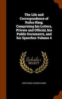 The Life and Correspondence of Rufus King; Comprising his Letters, Private and Official, his Public Documents, and his Speeches Vo