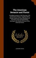 The American Botanist and Florist: Including Lessons in the Structure, Life, and Growth of Plants; Together With a Simple Analytic