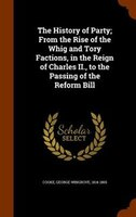 The History of Party; From the Rise of the Whig and Tory Factions, in the Reign of Charles II., to the Passing of the Reform Bill