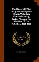 The History Of The Thirty-ninth Regiment Illinois Volunteer Veteran Infantry, (yates Phalanx.) In The War Of The Rebellion. 1861-1