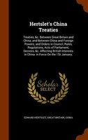 Hertslet's China Treaties: Treaties, &c. Between Great Britain and China; and Between China and Foreign Powers; and