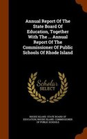 Annual Report Of The State Board Of Education, Together With The ... Annual Report Of The Commissioner Of Public Schools Of Rhode