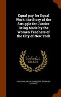 Equal pay for Equal Work; the Story of the Struggle for Justice Being Made by the Women Teachers of the City of New York