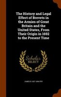 The History and Legal Effect of Brevets in the Armies of Great Britain and the United States, From Their Origin in 1692 to the Pre