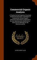 Commercial Organic Analysis: A Treatise On the Properties, Proximate Analytical Examination, and Modes of Assaying the Various O