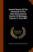 Annual Report Of The Secretary Of The State Horticultural Society Of Michigan, Volume 17, Part 1887