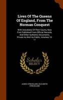 Lives Of The Queens Of England, From The Norman Conquest: With Anecdotes Of Their Courts, Now First Published From Official Record