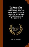 The History of Our Country From Its Discovery by Columbus to the Celebration of the Centennial Anniversary of Its Declaration of I