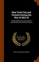 New York City and Vicinity During the War of 1812-15: Being a Military, Civic and Financial Local History of That Period, Volume 2