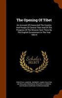 The Opening Of Tibet: An Account Of Lhasa And The Country And People Of Central Tibet And Of The Progress Of The Mission