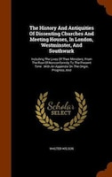 The History And Antiquities Of Dissenting Churches And Meeting Houses, In London, Westminster, And Southwark: Including The Lives
