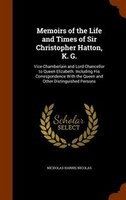 Memoirs of the Life and Times of Sir Christopher Hatton, K. G.: Vice-Chamberlain and Lord Chancellor to Queen Elizabeth. Including