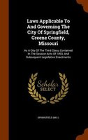 Laws Applicable To And Governing The City Of Springfield, Greene County, Missouri: As A City Of The Third Class, Contained In The