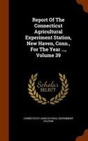 Report Of The Connecticut Agricultural Experiment Station, New Haven, Conn., For The Year ..., Volume 39