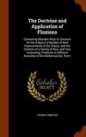 The Doctrine and Application of Fluxions: Containing (Besides What Is Common On the Subject) a Number of New Improvements in the T