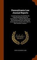 Pennsylvania Law Journal Reports: Containing Cases Decided By The Federal And State Courts Of Pennsylvania : Originally Reported I