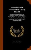 Handbook For Travellers In Turkey In Asia: Including Constantinople, The Bosphorus, Plain Of Troy, Isles Of Cyprus, Rhodes,
