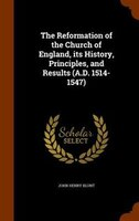 The Reformation of the Church of England, its History, Principles, and Results (A.D. 1514-1547)