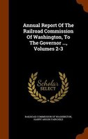 Annual Report Of The Railroad Commission Of Washington, To The Governor ..., Volumes 2-3