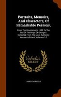 Portraits, Memoirs, And Characters, Of Remarkable Persons,: From The Revolution In 1688 To The End Of The Reign Of George Ii. Coll