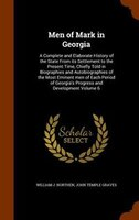 Men of Mark in Georgia: A Complete and Elaborate History of the State From its Settlement to the Present Time, Chiefly Told