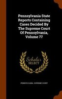 Pennsylvania State Reports Containing Cases Decided By The Supreme Court Of Pennsylvania, Volume 77
